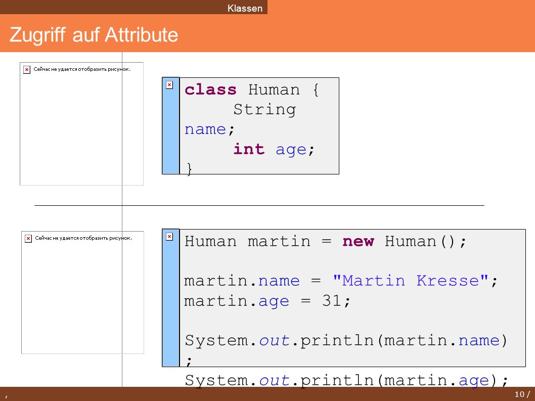 , 10 / Zugriff auf Attribute Klassen class Human { String name; int age; } Human martin = new Human(); martin.name =