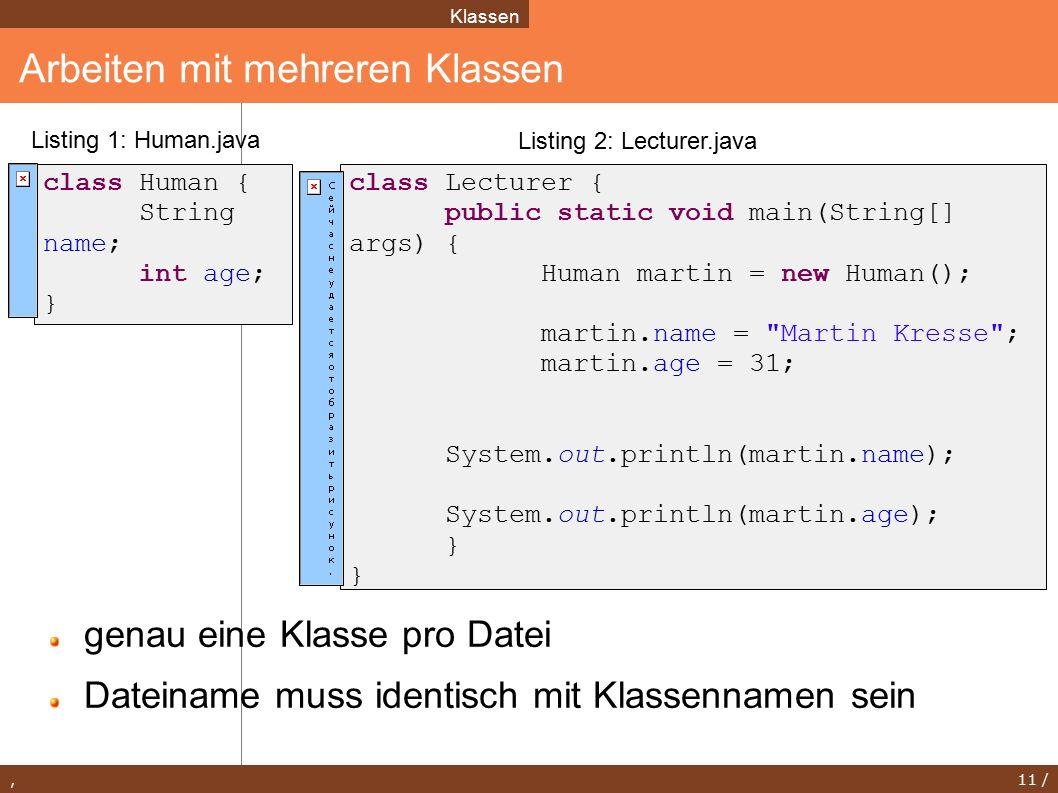 , 11 / Arbeiten mit mehreren Klassen Klassen class Lecturer { public static void main(String[] args) { Human martin = new Human(); martin.name = Martin Kresse ; martin.age = 31; System.out.println(martin.name); System.out.println(martin.age); } class Human { String name; int age; } Listing 2: Lecturer.java Listing 1: Human.java genau eine Klasse pro Datei Dateiname muss identisch mit Klassennamen sein