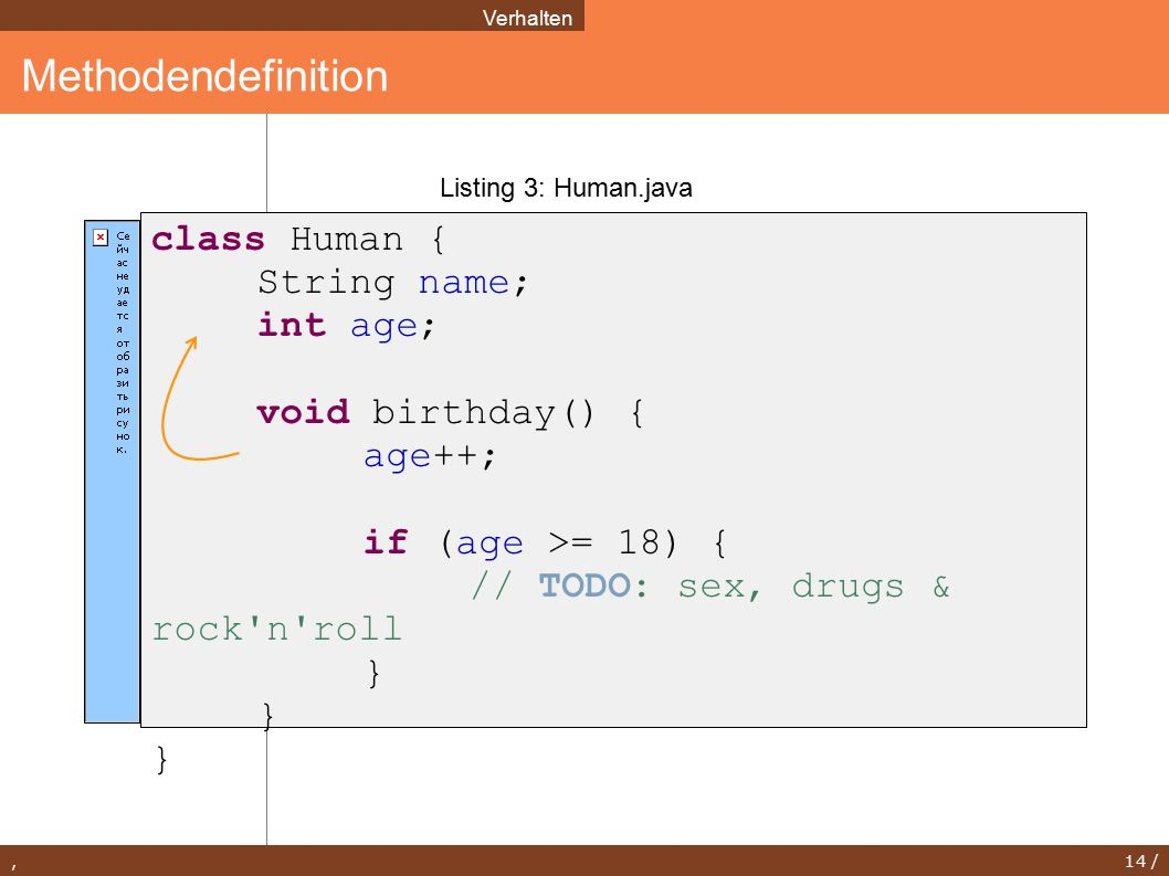 , 14 / Methodendefinition Verhalten Listing 3: Human.java class Human { String name; int age; void birthday() { age++; if (age >= 18) { // TODO: sex, drugs & rock n roll }