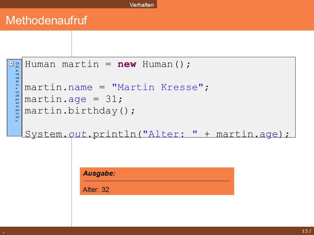 , 15 / Methodenaufruf Verhalten Human martin = new Human(); martin.name = Martin Kresse ; martin.age = 31; martin.birthday(); System.out.println( Alter: + martin.age); Ausgabe: Alter: 32