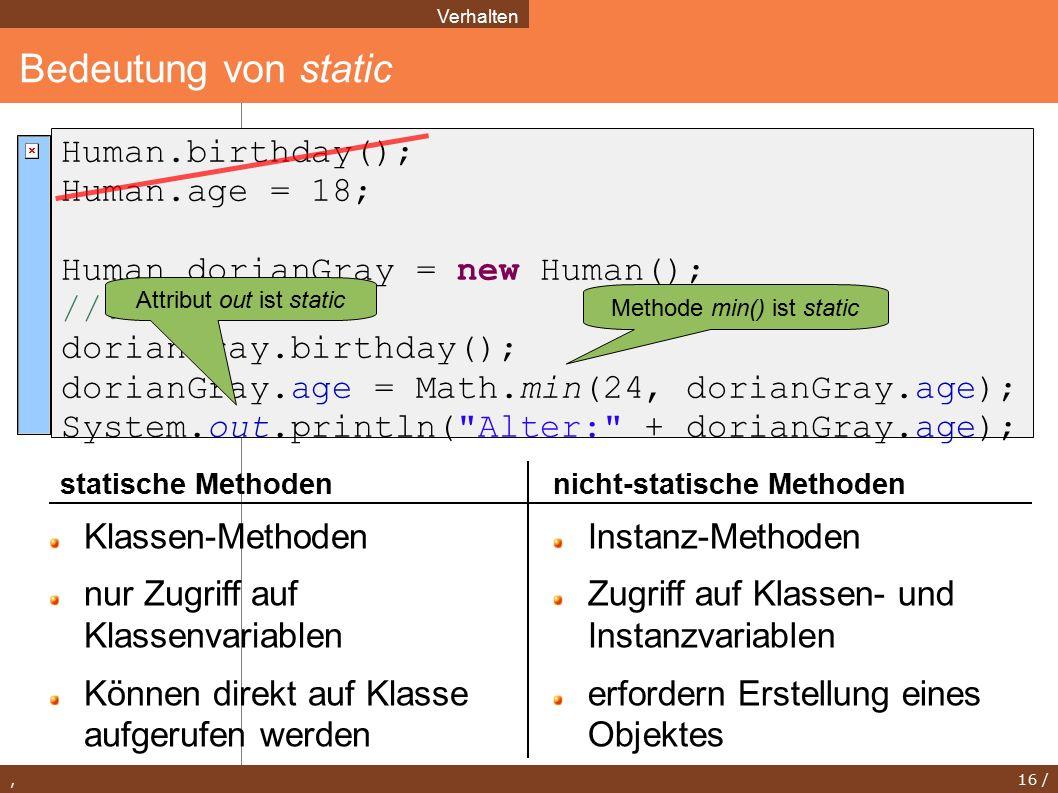 , 16 / Bedeutung von static Verhalten Human.birthday(); Human.age = 18; Human dorianGray = new Human(); //...
