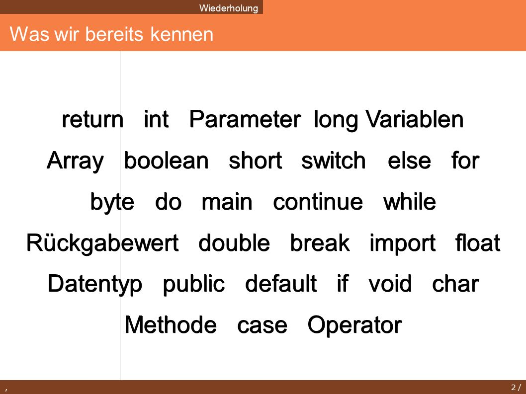 , 2 / return int Parameter long Variablen Array boolean short switch else for byte do main continue while Rückgabewert double break import float Datentyp public default if void char Methode case Operator Was wir bereits kennen Wiederholung
