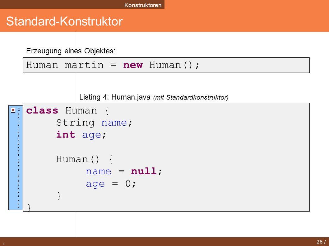 , 26 / Standard-Konstruktor Konstruktoren Human martin = new Human(); class Human { String name; int age; Human() { name = null; age = 0; } Listing 4: Human.java (mit Standardkonstruktor) Erzeugung eines Objektes: