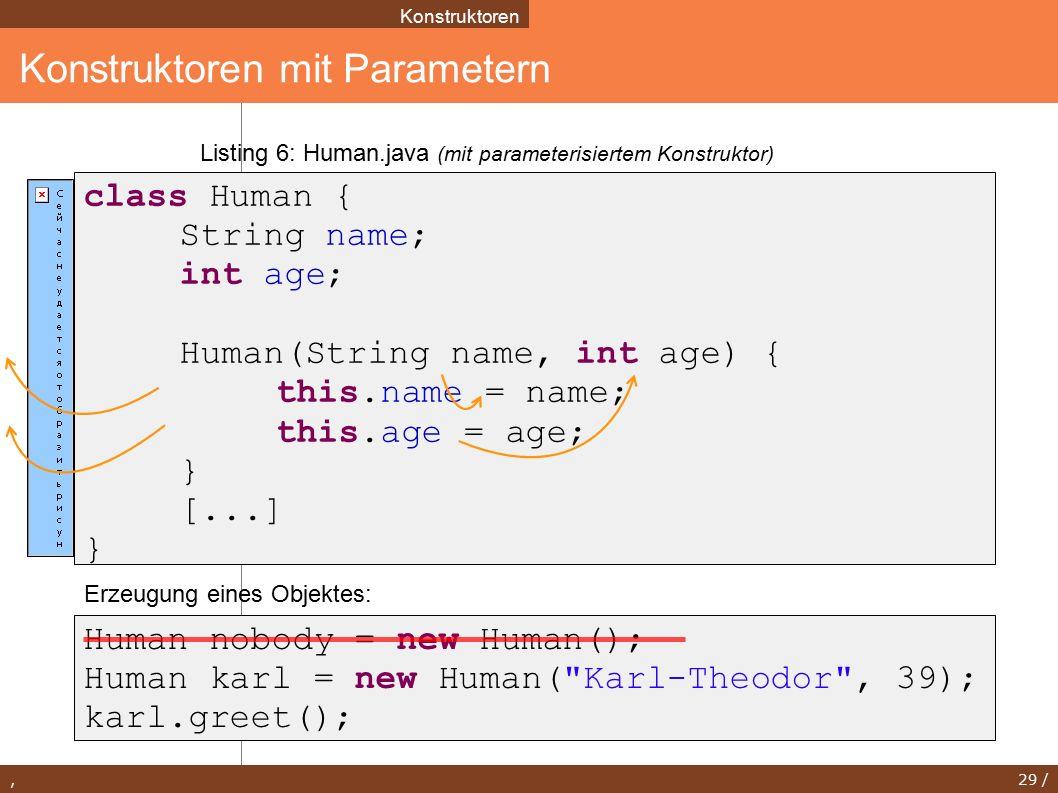 , 29 / Konstruktoren mit Parametern Konstruktoren Human nobody = new Human(); Human karl = new Human( Karl-Theodor , 39); karl.greet(); class Human { String name; int age; Human(String name, int age) { this.name = name; this.age = age; } [...] } Listing 6: Human.java (mit parameterisiertem Konstruktor) Erzeugung eines Objektes: