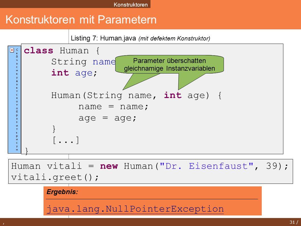 , 31 / Konstruktoren mit Parametern Konstruktoren class Human { String name; int age; Human(String name, int age) { name = name; age = age; } [...] } Listing 7: Human.java (mit defektem Konstruktor) Human vitali = new Human( Dr.