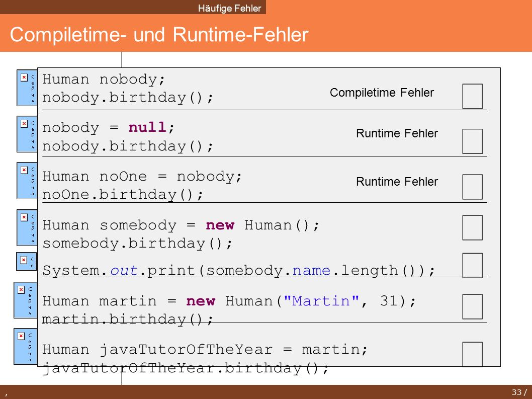 , 33 / Compiletime- und Runtime-Fehler Häufige Fehler Human nobody; nobody.birthday(); nobody = null; nobody.birthday(); Human noOne = nobody; noOne.birthday(); Human somebody = new Human(); somebody.birthday(); System.out.print(somebody.name.length()); Human martin = new Human( Martin , 31); martin.birthday(); Human javaTutorOfTheYear = martin; javaTutorOfTheYear.birthday(); Compiletime Fehler Runtime Fehler