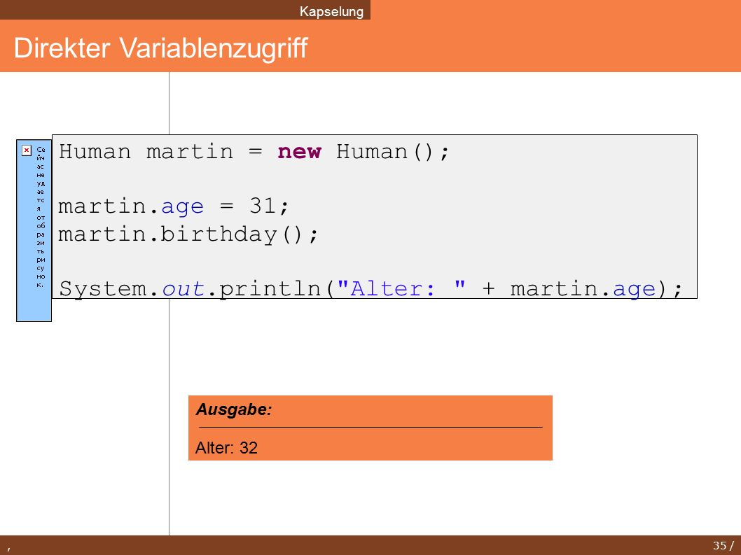 , 35 / Direkter Variablenzugriff Kapselung Human martin = new Human(); martin.age = 31; martin.birthday(); System.out.println( Alter: + martin.age); Ausgabe: Alter: 32