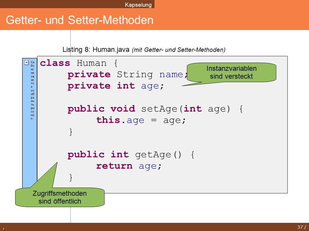 , 37 / Getter- und Setter-Methoden Kapselung Listing 8: Human.java (mit Getter- und Setter-Methoden) class Human { private String name; private int ag