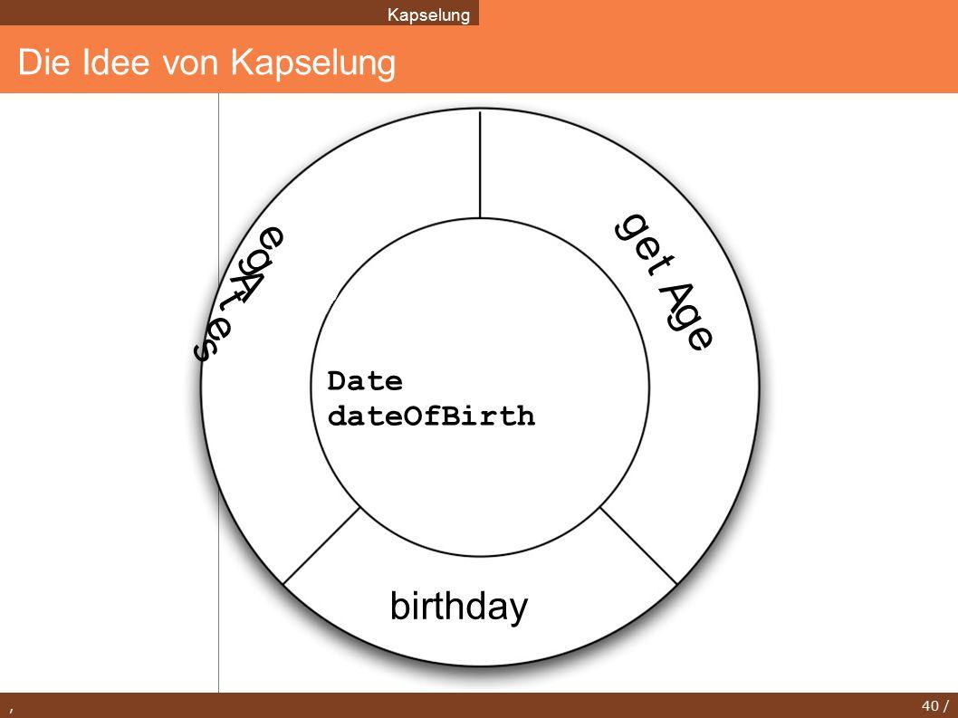, 40 / Die Idee von Kapselung Kapselung Date dateOfBirth birthday s e t A g e g e t A g e