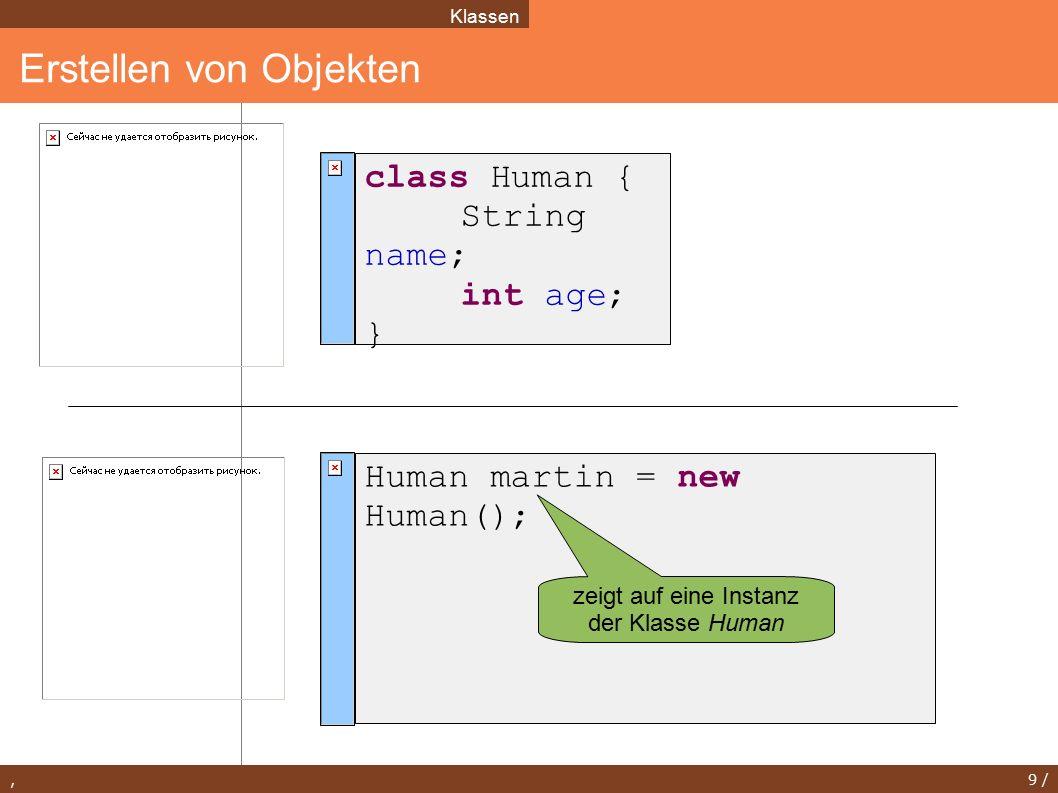 , 10 / Zugriff auf Attribute Klassen class Human { String name; int age; } Human martin = new Human(); martin.name = Martin Kresse ; martin.age = 31; System.out.println(martin.name) ; System.out.println(martin.age);