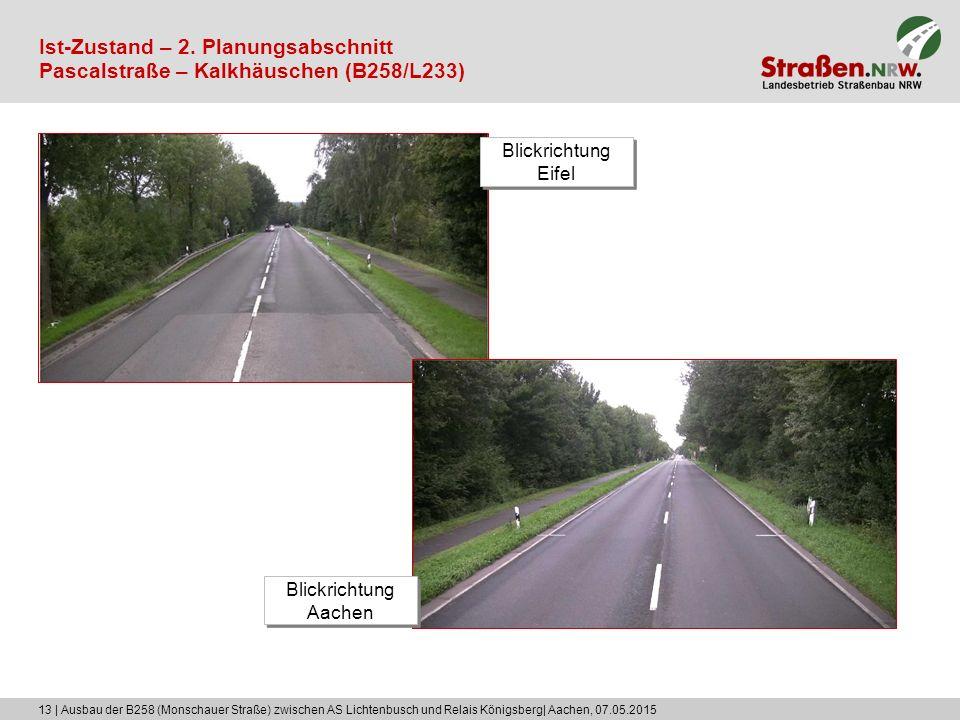 13 | Ausbau der B258 (Monschauer Straße) zwischen AS Lichtenbusch und Relais Königsberg| Aachen, 07.05.2015 Ist-Zustand – 2. Planungsabschnitt Pascals