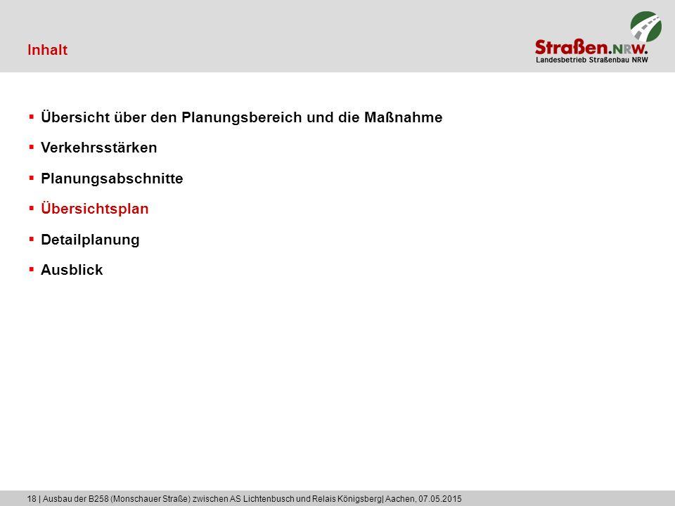 18 | Ausbau der B258 (Monschauer Straße) zwischen AS Lichtenbusch und Relais Königsberg| Aachen, 07.05.2015 Inhalt  Übersicht über den Planungsbereich und die Maßnahme  Verkehrsstärken  Planungsabschnitte  Übersichtsplan  Detailplanung  Ausblick
