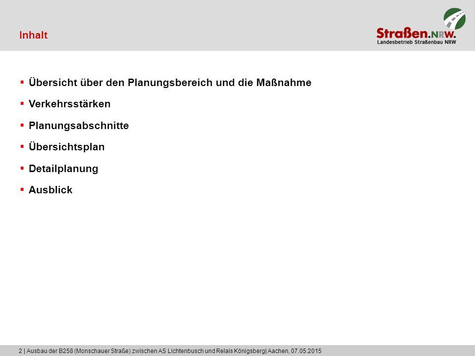 2 | Ausbau der B258 (Monschauer Straße) zwischen AS Lichtenbusch und Relais Königsberg| Aachen, 07.05.2015 Inhalt  Übersicht über den Planungsbereich