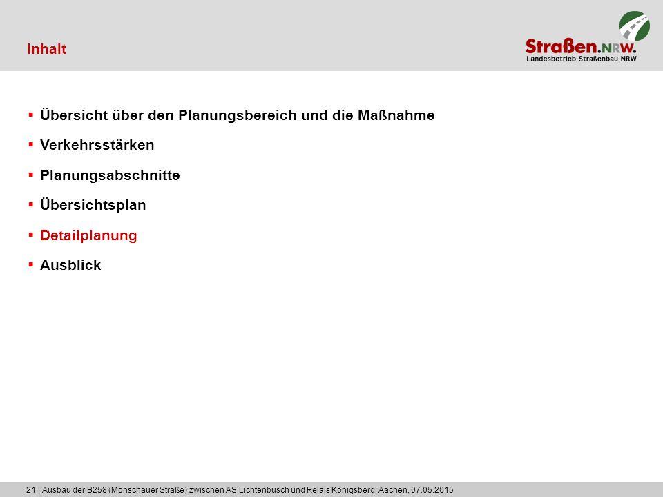 21 | Ausbau der B258 (Monschauer Straße) zwischen AS Lichtenbusch und Relais Königsberg| Aachen, 07.05.2015 Inhalt  Übersicht über den Planungsbereich und die Maßnahme  Verkehrsstärken  Planungsabschnitte  Übersichtsplan  Detailplanung  Ausblick