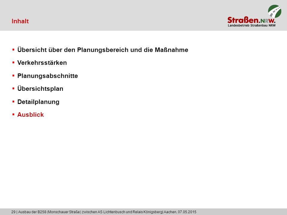 29 | Ausbau der B258 (Monschauer Straße) zwischen AS Lichtenbusch und Relais Königsberg| Aachen, 07.05.2015 Inhalt  Übersicht über den Planungsbereic