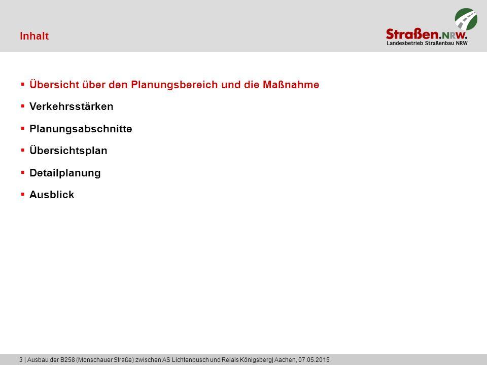 3 | Ausbau der B258 (Monschauer Straße) zwischen AS Lichtenbusch und Relais Königsberg| Aachen, 07.05.2015 Inhalt  Übersicht über den Planungsbereich und die Maßnahme  Verkehrsstärken  Planungsabschnitte  Übersichtsplan  Detailplanung  Ausblick