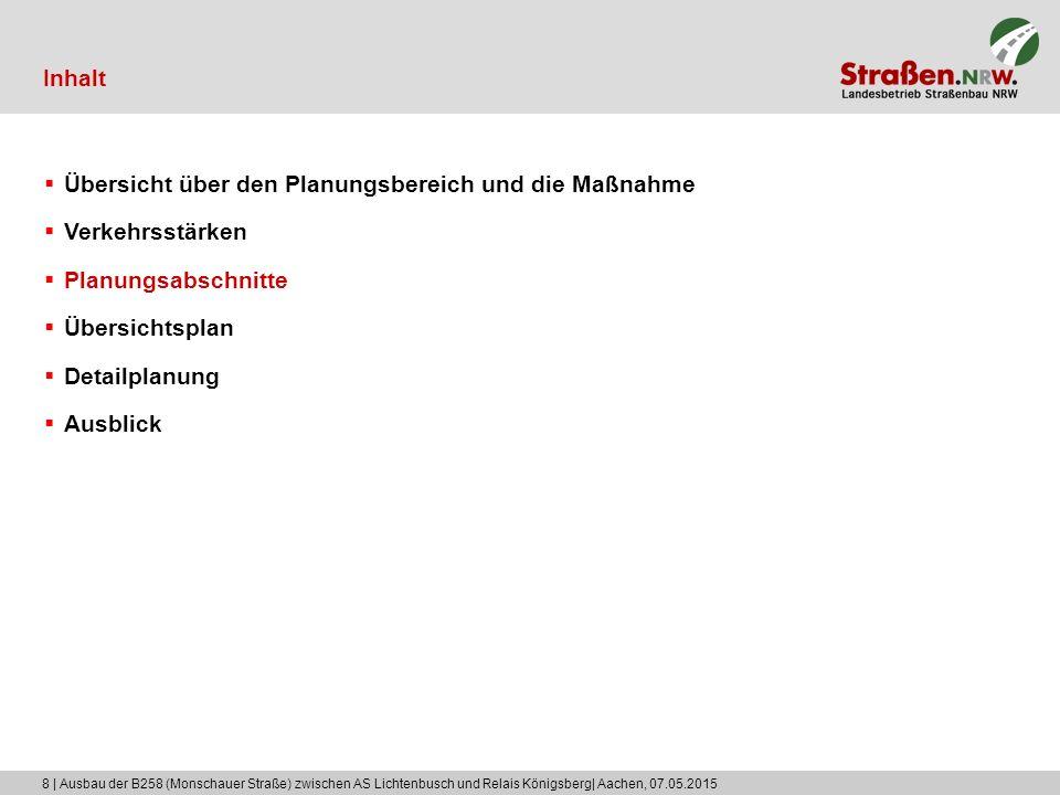 8 | Ausbau der B258 (Monschauer Straße) zwischen AS Lichtenbusch und Relais Königsberg| Aachen, 07.05.2015 Inhalt  Übersicht über den Planungsbereich und die Maßnahme  Verkehrsstärken  Planungsabschnitte  Übersichtsplan  Detailplanung  Ausblick
