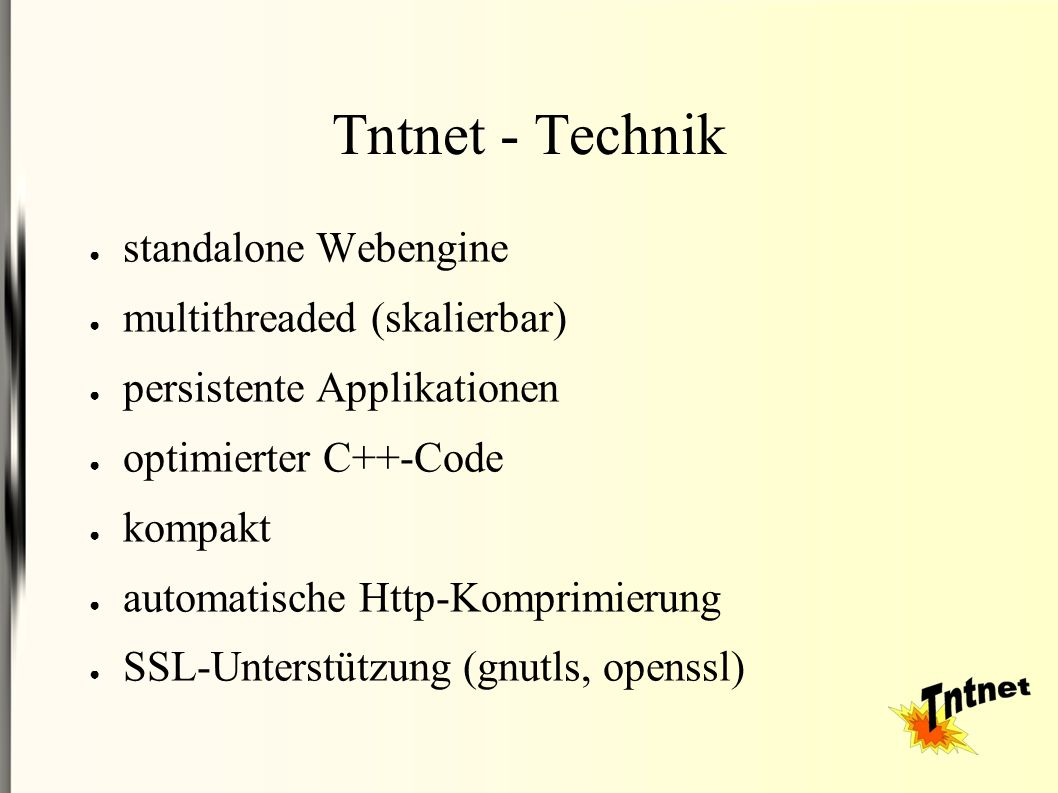 Tntnet - Technik ● standalone Webengine ● multithreaded (skalierbar) ● persistente Applikationen ● optimierter C++-Code ● kompakt ● automatische Http-