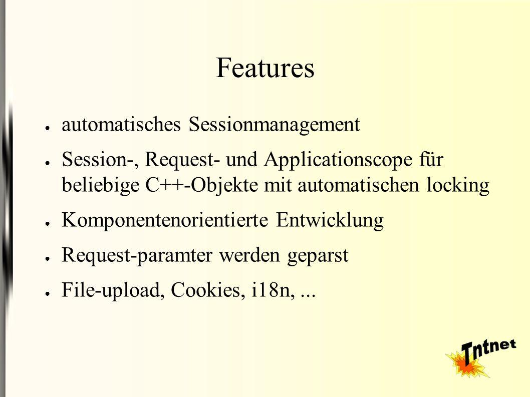 Features ● automatisches Sessionmanagement ● Session-, Request- und Applicationscope für beliebige C++-Objekte mit automatischen locking ● Komponentenorientierte Entwicklung ● Request-paramter werden geparst ● File-upload, Cookies, i18n,...
