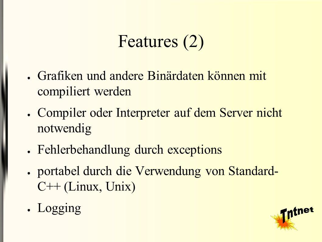 Features (2) ● Grafiken und andere Binärdaten können mit compiliert werden ● Compiler oder Interpreter auf dem Server nicht notwendig ● Fehlerbehandlung durch exceptions ● portabel durch die Verwendung von Standard- C++ (Linux, Unix) ● Logging