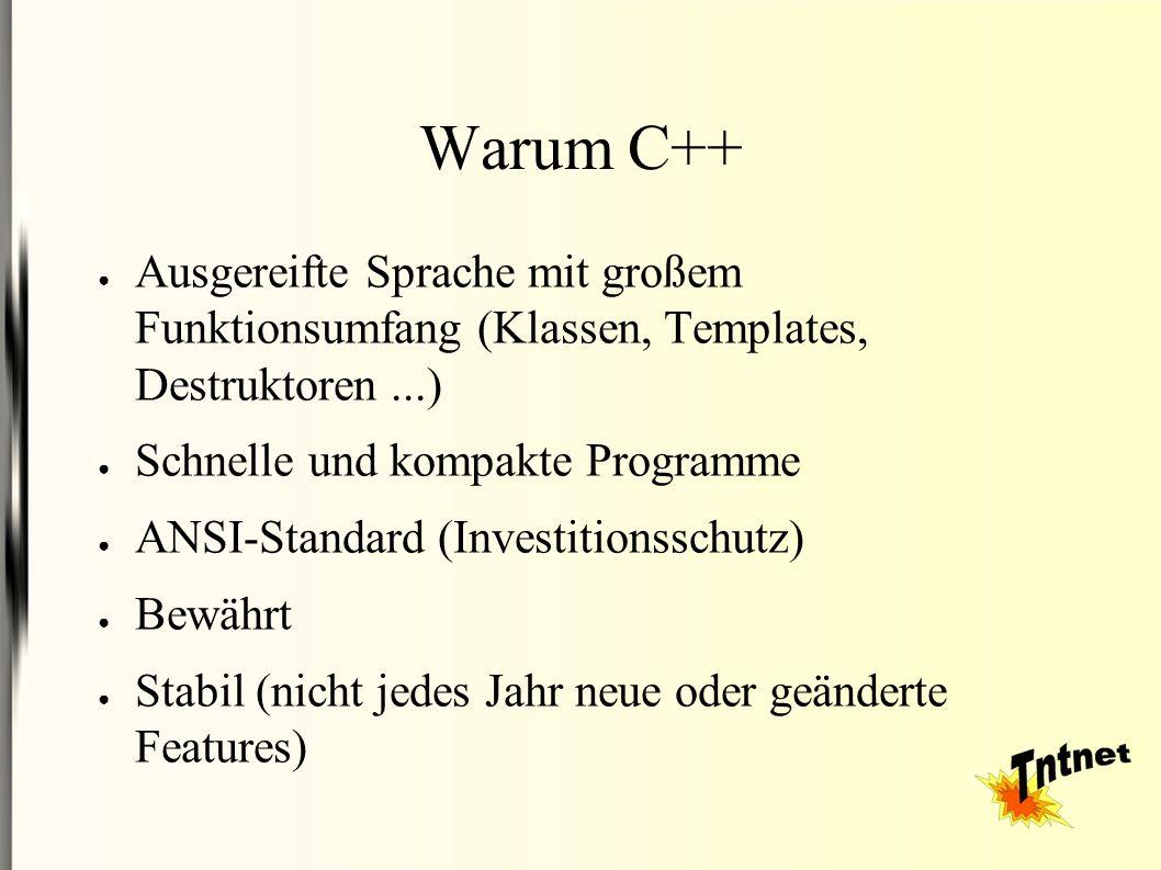 Warum C++ ● Ausgereifte Sprache mit großem Funktionsumfang (Klassen, Templates, Destruktoren...) ● Schnelle und kompakte Programme ● ANSI-Standard (Investitionsschutz) ● Bewährt ● Stabil (nicht jedes Jahr neue oder geänderte Features)