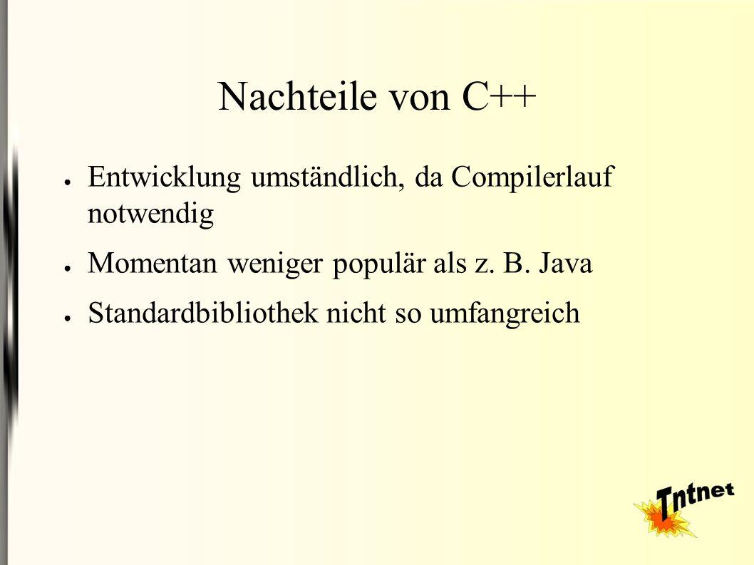 Nachteile von C++ ● Entwicklung umständlich, da Compilerlauf notwendig ● Momentan weniger populär als z.