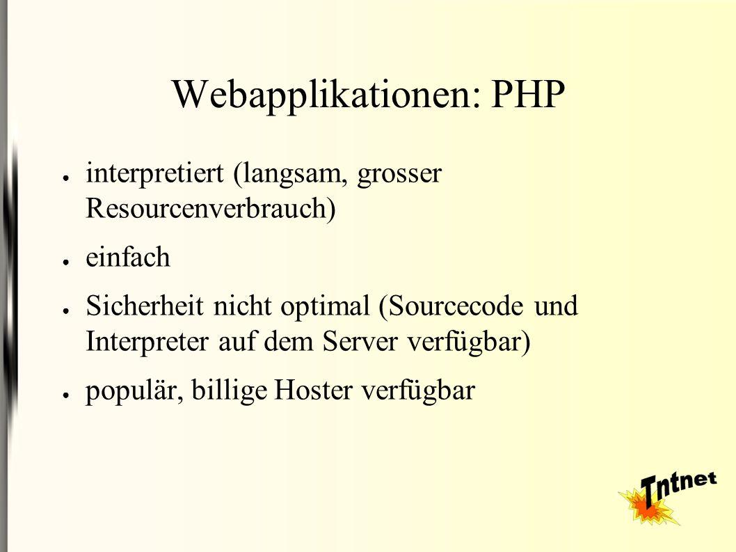 Webapplikationen: PHP ● interpretiert (langsam, grosser Resourcenverbrauch) ● einfach ● Sicherheit nicht optimal (Sourcecode und Interpreter auf dem Server verfügbar) ● populär, billige Hoster verfügbar