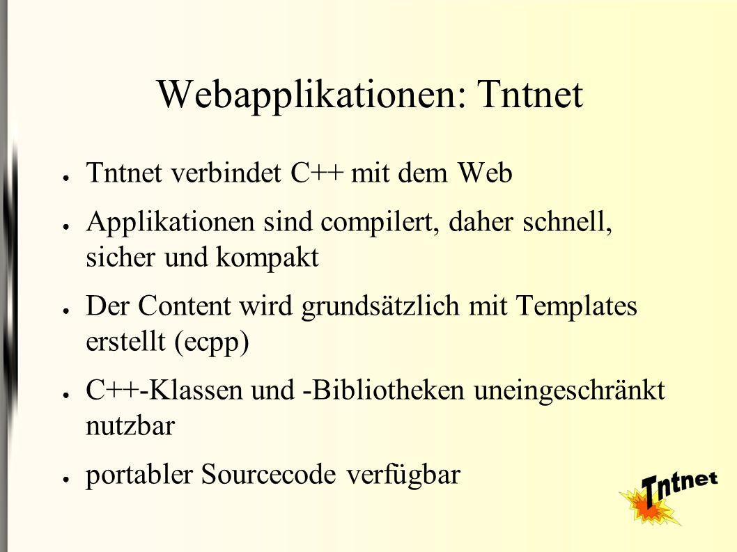 Webapplikationen: Tntnet ● Tntnet verbindet C++ mit dem Web ● Applikationen sind compilert, daher schnell, sicher und kompakt ● Der Content wird grundsätzlich mit Templates erstellt (ecpp) ● C++-Klassen und -Bibliotheken uneingeschränkt nutzbar ● portabler Sourcecode verfügbar