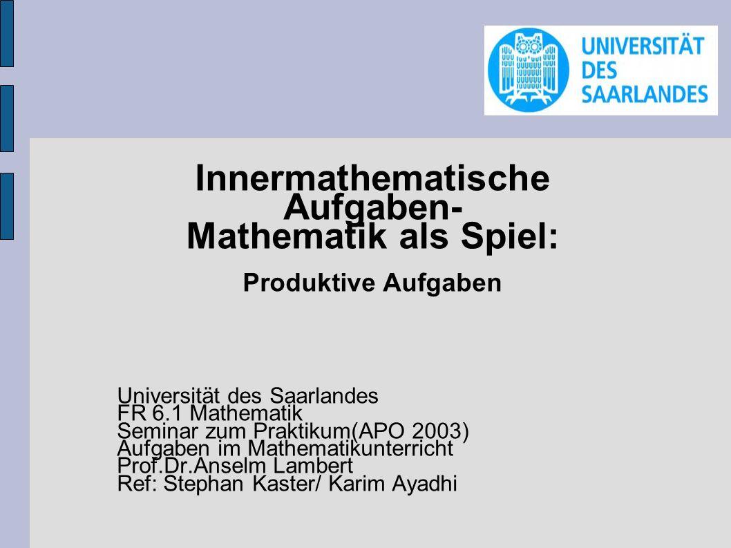 Innermathematische Aufgaben- Mathematik als Spiel: Produktive Aufgaben Universität des Saarlandes FR 6.1 Mathematik Seminar zum Praktikum(APO 2003) Au