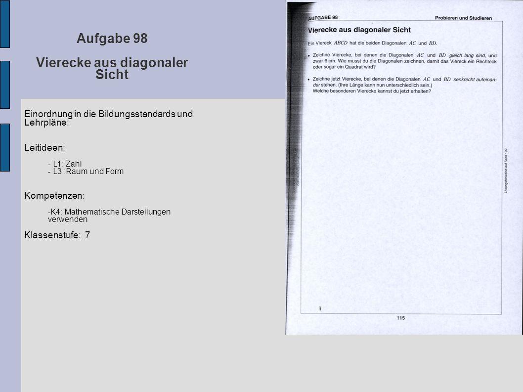 Aufgabe 98 Vierecke aus diagonaler Sicht Einordnung in die Bildungsstandards und Lehrpläne: Leitideen: - L1: Zahl - L3 :Raum und Form Kompetenzen: -K4