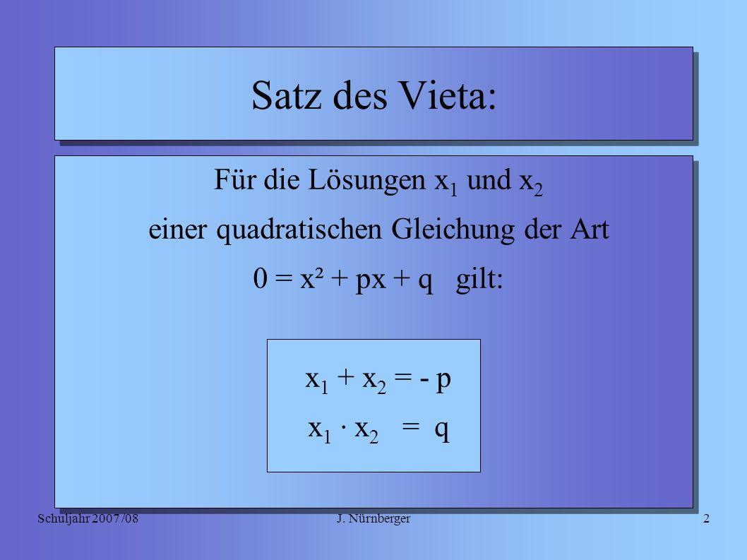 J. NürnbergerSchuljahr 2007 /082 Satz des Vieta: Für die Lösungen x 1 und x 2 einer quadratischen Gleichung der Art 0 = x² + px + q gilt: x 1 + x 2 =