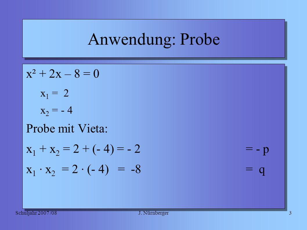 J. NürnbergerSchuljahr 2007 /083 Anwendung: Probe x² + 2x – 8 = 0 x 1 = 2 x 2 = - 4 Probe mit Vieta: x 1 + x 2 = 2 + (- 4) = - 2= - p x 1 · x 2 = 2 ·