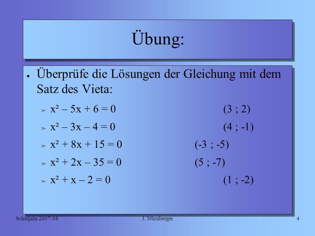 J. NürnbergerSchuljahr 2007 /084 Übung: ● Überprüfe die Lösungen der Gleichung mit dem Satz des Vieta: ➢ x² – 5x + 6 = 0(3 ; 2) ➢ x² – 3x – 4 = 0(4 ;