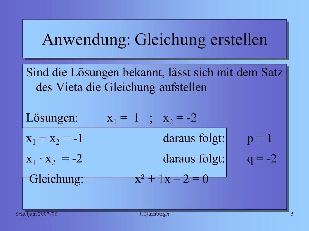 J. NürnbergerSchuljahr 2007 /085 Anwendung: Gleichung erstellen Sind die Lösungen bekannt, lässt sich mit dem Satz des Vieta die Gleichung aufstellen