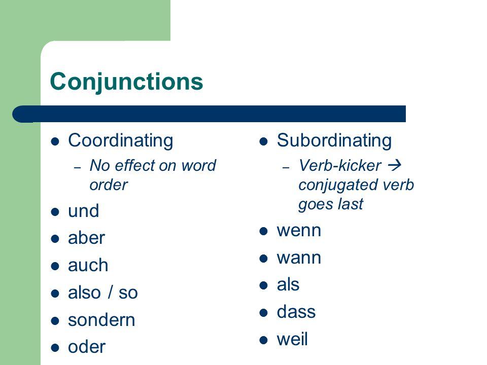 Conjunctions Coordinating – No effect on word order und aber auch also / so sondern oder Subordinating – Verb-kicker  conjugated verb goes last wenn