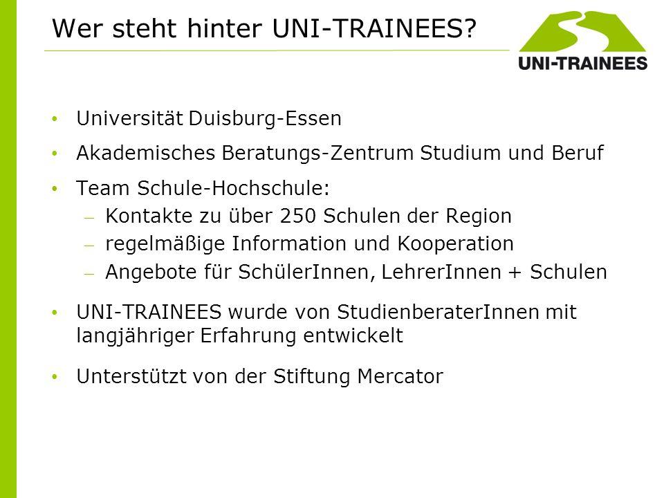 Wer steht hinter UNI-TRAINEES? Universität Duisburg-Essen Akademisches Beratungs-Zentrum Studium und Beruf Team Schule-Hochschule: – Kontakte zu über