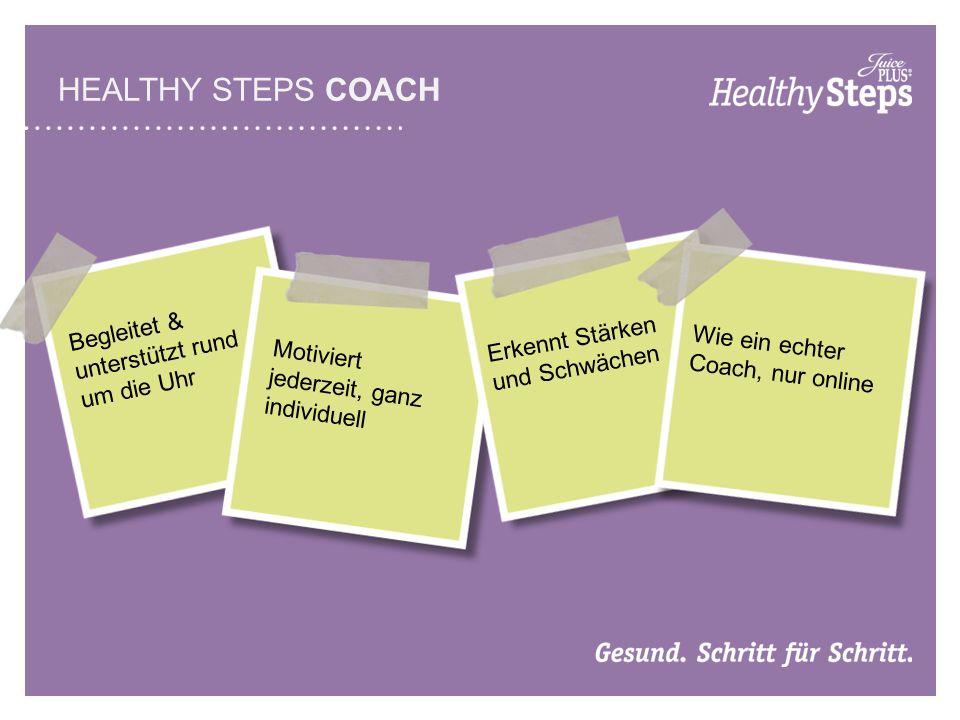 HEALTHY STEPS COACH Begleitet & unterstützt rund um die Uhr Motiviert jederzeit, ganz individuell Erkennt Stärken und Schwächen Wie ein echter Coach, nur online