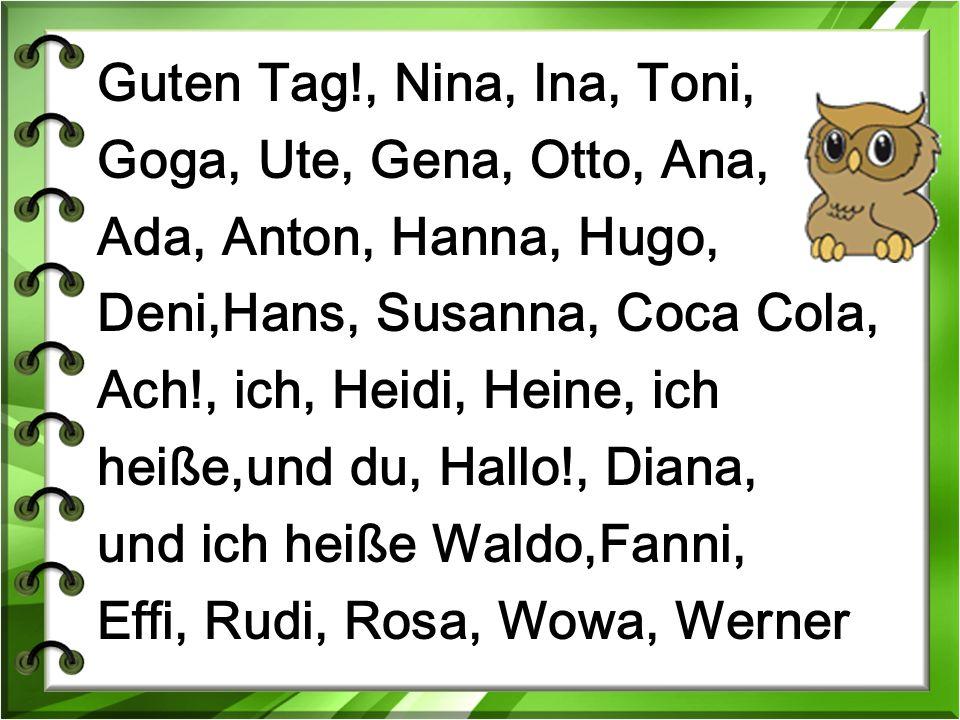 Guten Tag!, Nina, Ina, Toni, Goga, Ute, Gena, Otto, Ana, Ada, Anton, Hanna, Hugo, Deni,Hans, Susanna, Coca Cola, Ach!, ich, Heidi, Heine, ich heiße,und du, Hallo!, Diana, und ich heiße Waldo,Fanni, Effi, Rudi, Rosa, Wowa, Werner