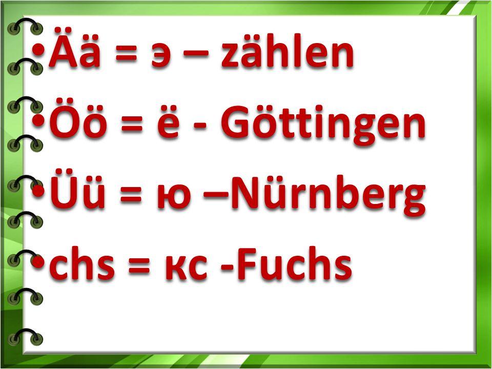 Ää = э – zählen Ää = э – zählen Öö = ё - Göttingen Öö = ё - Göttingen Üü = ю –Nürnberg Üü = ю –Nürnberg chs = кс -Fuchs chs = кс -Fuchs