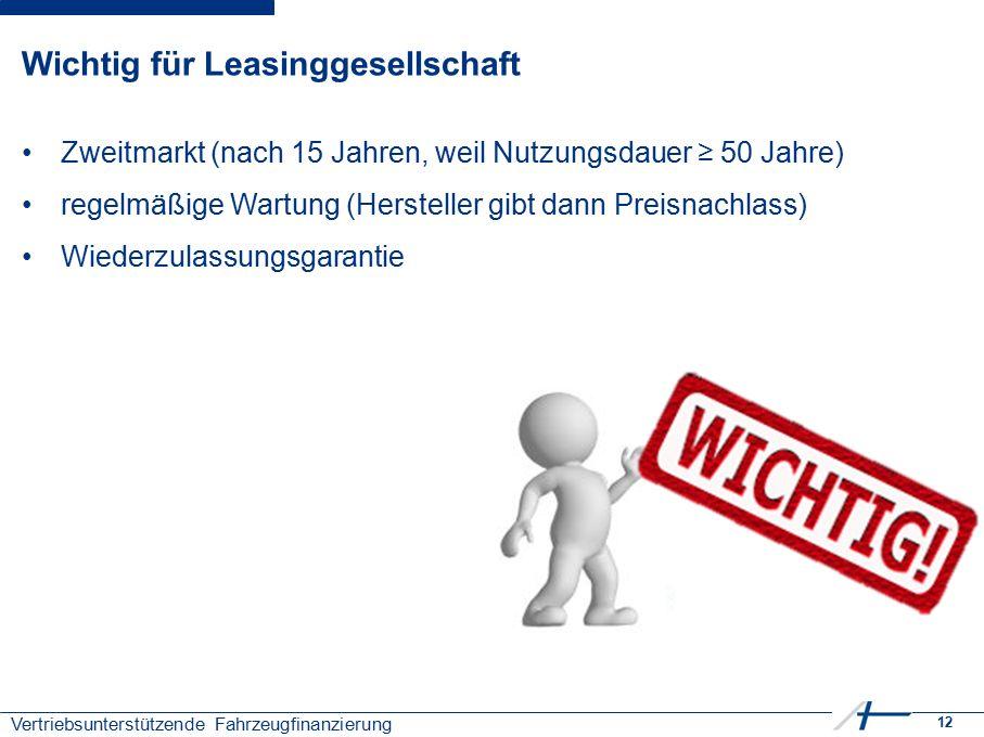 12 Vertriebsunterstützende Fahrzeugfinanzierung Wichtig für Leasinggesellschaft Zweitmarkt (nach 15 Jahren, weil Nutzungsdauer ≥ 50 Jahre) regelmäßige