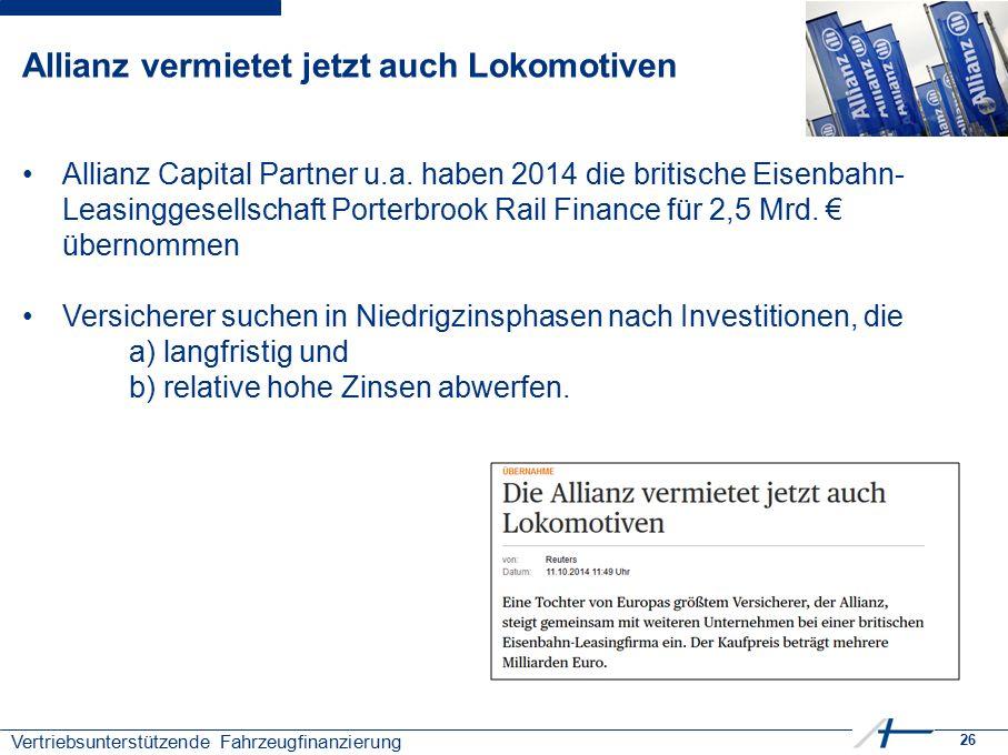 26 Vertriebsunterstützende Fahrzeugfinanzierung Allianz vermietet jetzt auch Lokomotiven Allianz Capital Partner u.a. haben 2014 die britische Eisenba