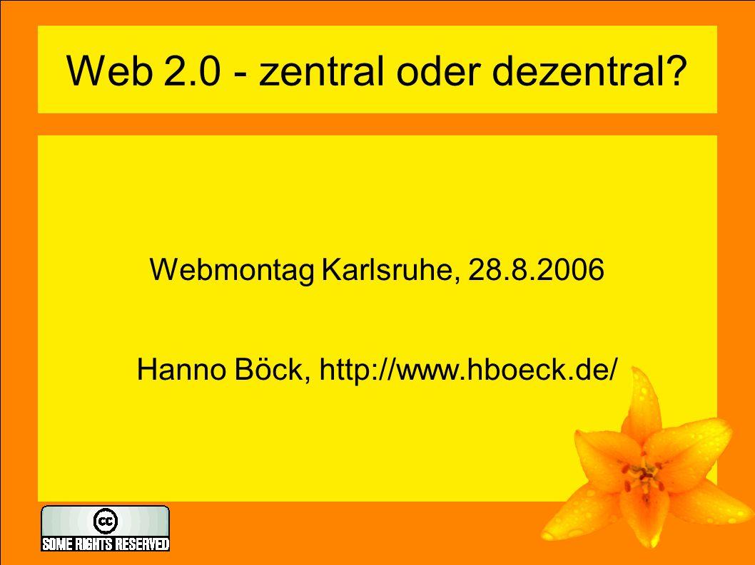 Web 2.0 - zentral oder dezentral? Webmontag Karlsruhe, 28.8.2006 Hanno Böck, http://www.hboeck.de/