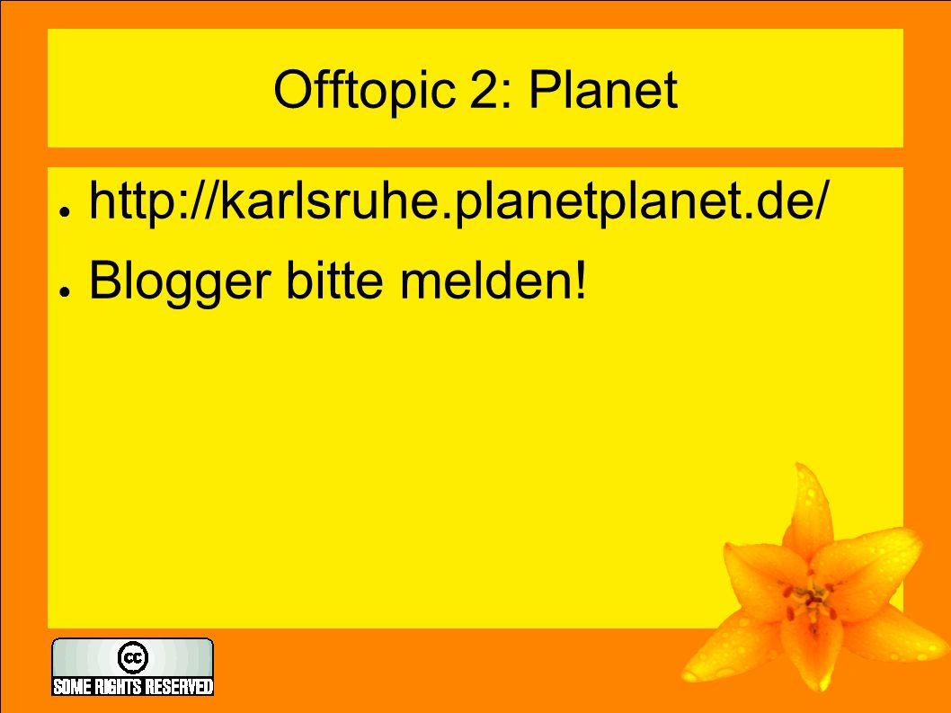 Offtopic 2: Planet ● http://karlsruhe.planetplanet.de/ ● Blogger bitte melden!
