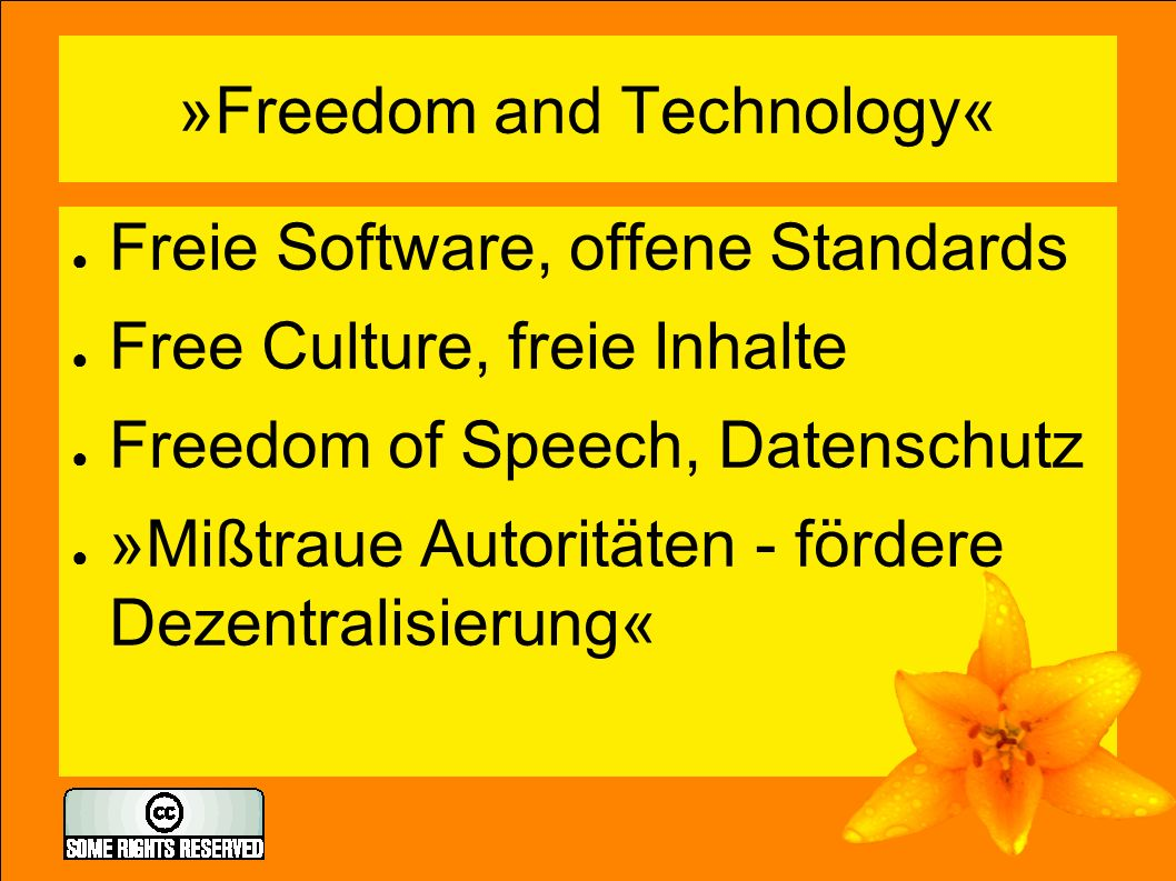 »Freedom and Technology« ● Freie Software, offene Standards ● Free Culture, freie Inhalte ● Freedom of Speech, Datenschutz ● »Mißtraue Autoritäten - fördere Dezentralisierung«