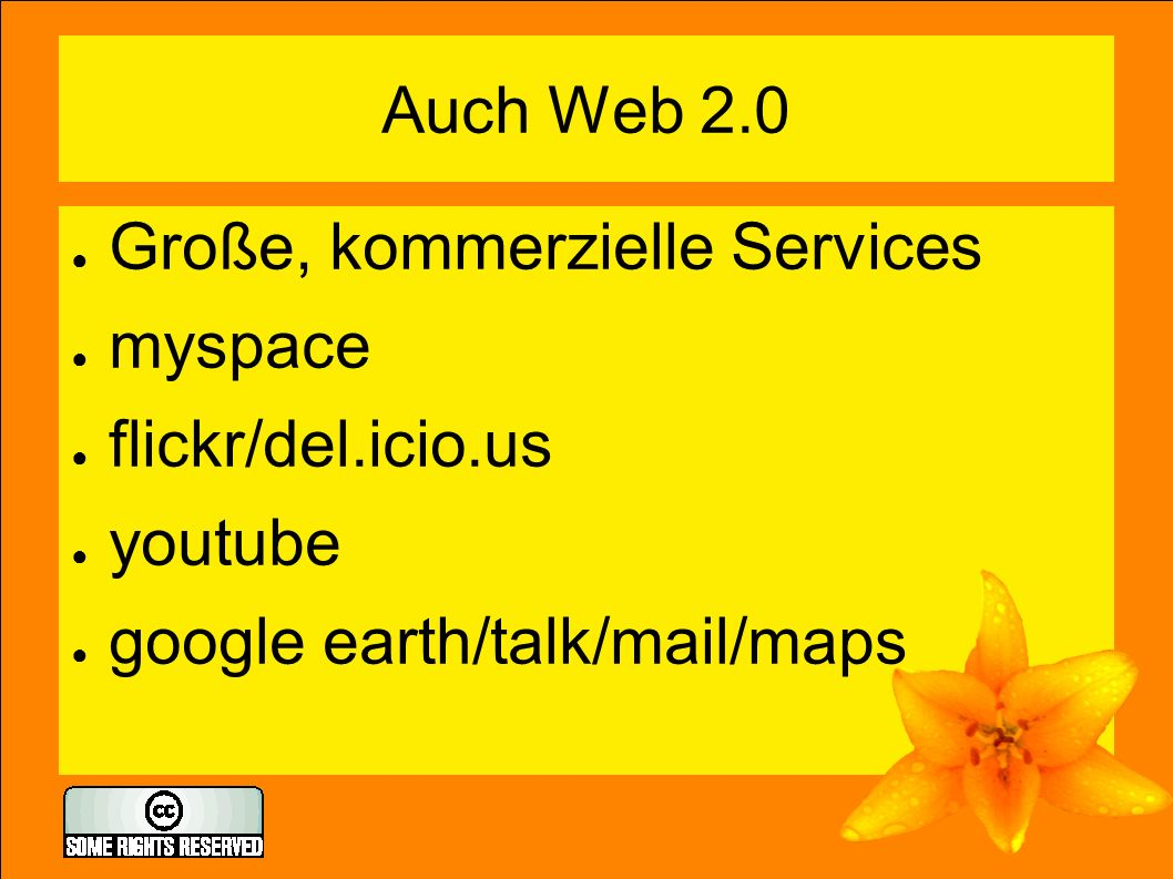 Auch Web 2.0 ● Große, kommerzielle Services ● myspace ● flickr/del.icio.us ● youtube ● google earth/talk/mail/maps