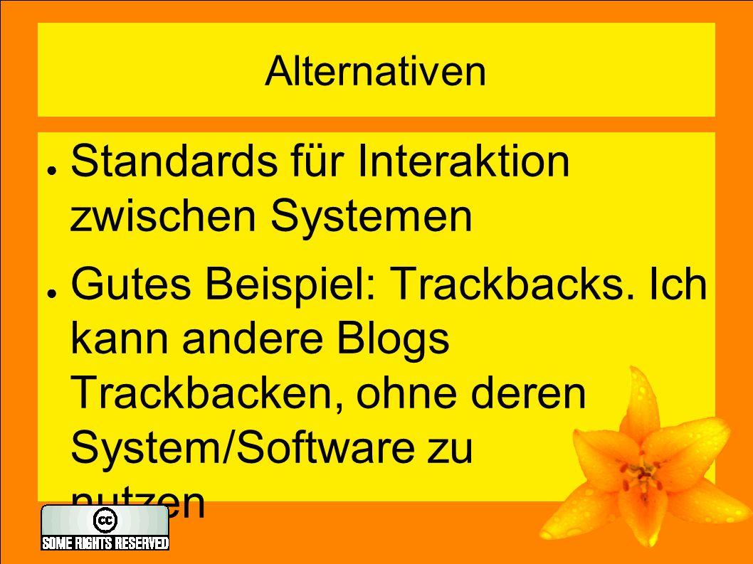 Alternativen ● Standards für Interaktion zwischen Systemen ● Gutes Beispiel: Trackbacks.