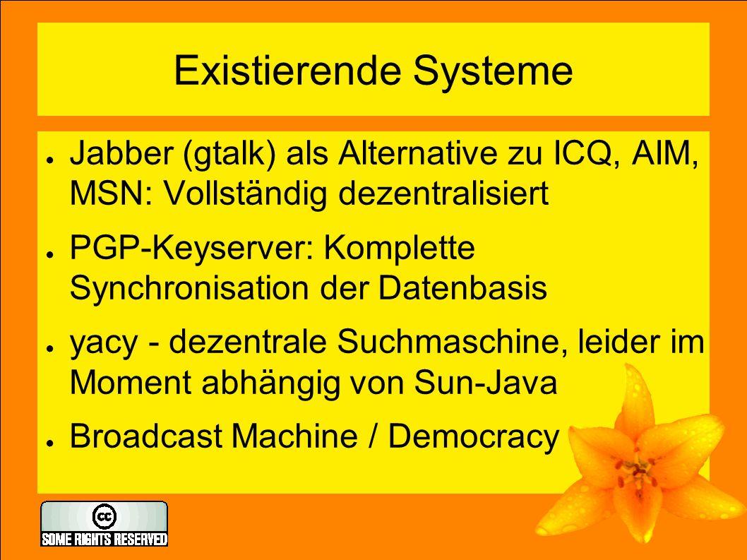 Existierende Systeme ● Jabber (gtalk) als Alternative zu ICQ, AIM, MSN: Vollständig dezentralisiert ● PGP-Keyserver: Komplette Synchronisation der Datenbasis ● yacy - dezentrale Suchmaschine, leider im Moment abhängig von Sun-Java ● Broadcast Machine / Democracy