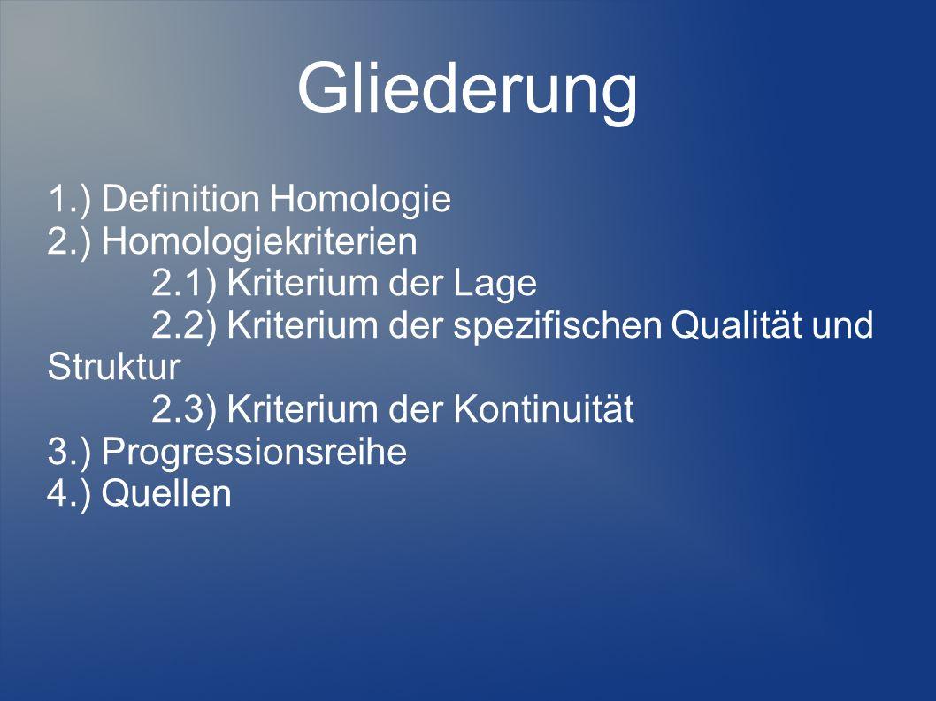 Gliederung 1.) Definition Homologie 2.) Homologiekriterien 2.1) Kriterium der Lage 2.2) Kriterium der spezifischen Qualität und Struktur 2.3) Kriterium der Kontinuität 3.) Progressionsreihe 4.) Quellen