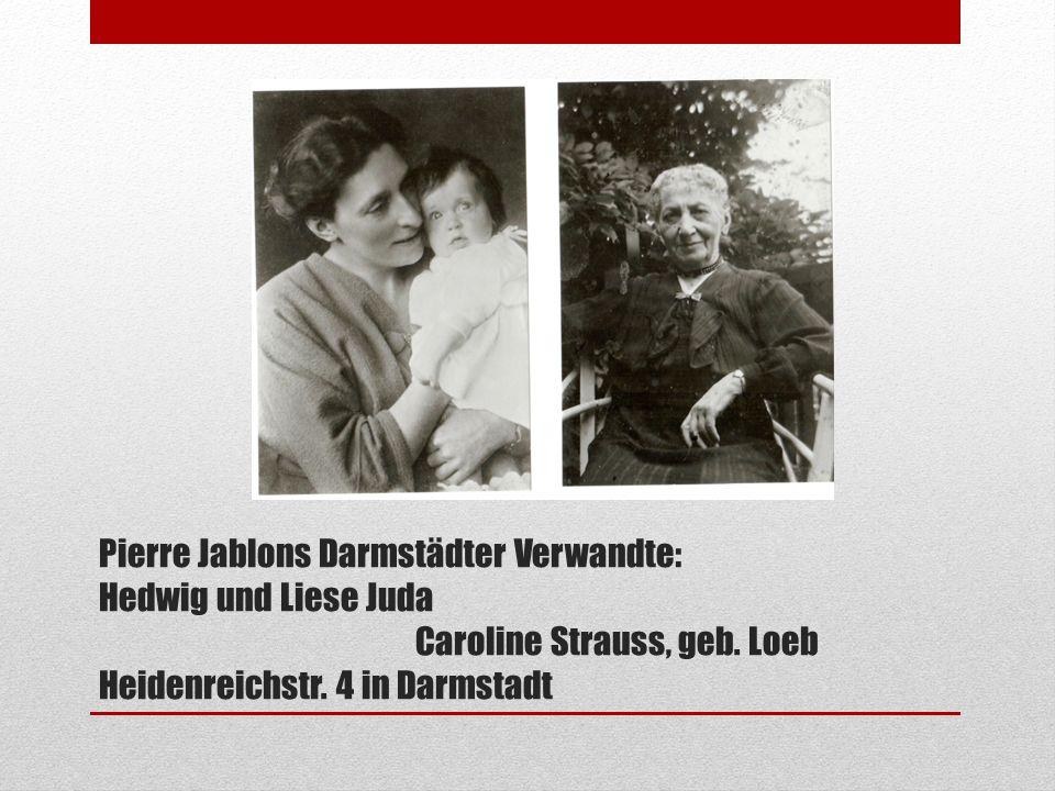 Pierre Jablons Darmstädter Verwandte: Hedwig und Liese Juda Caroline Strauss, geb. Loeb Heidenreichstr. 4 in Darmstadt