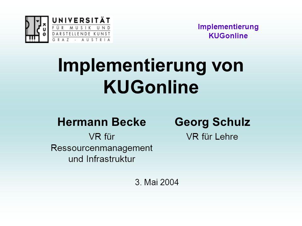 Implementierung von KUGonline Implementierung KUGonline Hermann Becke VR für Ressourcenmanagement und Infrastruktur Georg Schulz VR für Lehre 3.